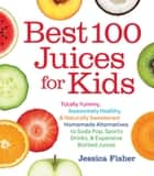 Best 100 Juices for Kids - Totally Yummy, Awesomely Healthy, & Naturally Sweetened Homemade Alternatives to Soda Pop, Sports Drinks, and Expensive Bottled Juices ebook by Jessica Fisher