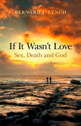If It Wasn't Love - Sex, Death and God ebook by Bernard J. Lynch