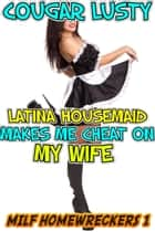 Latina housemaid makes me cheat on my wife ebook by Cougar Lusty