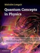 Quantum Concepts in Physics - An Alternative Approach to the Understanding of Quantum Mechanics ebook by Malcolm Longair