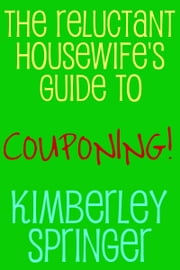 The Reluctant Housewife's Guide to Couponing ebook by Kimberley Springer