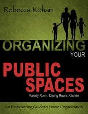 Organizing Your PUBLIC SPACES (Family Room, Dining Room, Kitchen) ebook by Rebecca Kohan