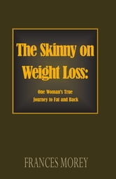 The Skinny on Weight Loss: - One Woman's Journey to Fat and Back ebook by Frances Morey