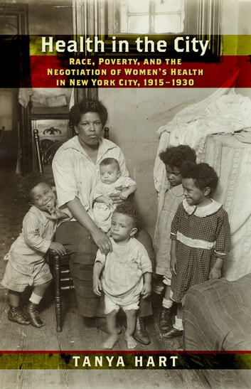 Health in the City - Race, Poverty, and the Negotiation of Women's Health in New York City, 1915–1930 ebook by Tanya Hart