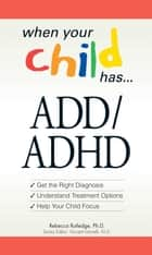 When Your Child Has . . . ADD/ADHD ebook by Rebecca Rutledge