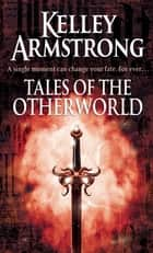 Tales Of The Otherworld - Book 2 of the Tales of the Otherworld Series ebook by Kelley Armstrong
