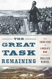 The Great Task Remaining - The Third Year of Lincoln's War ebook by William Marvel