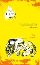The Tiger's Wife - Winner of the Orange Prize for Fiction ebook by Tea Obreht