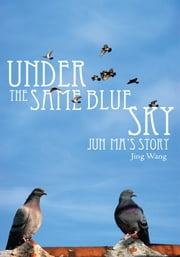 Under the Same Blue Sky - JUN MA'S STORY ebook by Jing Wang