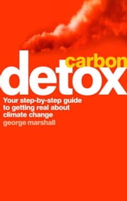 Carbon Detox - Your step-by-step guide to getting real about climate change ebook by George Marshall