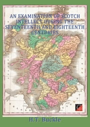 AN EXAMINATION OF SCOTCH INTELLECT DURING THE SEVENTEENTH AND EIGHTEENTH CENTURIES ebook by H. T. Buckle