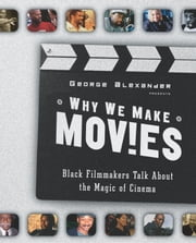 Why We Make Movies - Black Filmmakers Talk About the Magic of Cinema ebook by George Alexander