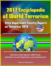 2017 Encyclopedia of World Terrorism: State Department Country Reports on Terrorism 2016 With Data on State Sponsors, CBRN Threats, Safe Havens, Terrorist Organizations, and Counterterrorism ebook by Progressive Management