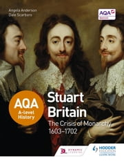 AQA A-level History: Stuart Britain and the Crisis of Monarchy 1603-1702 ebook by Angela Anderson,Dale Scarboro
