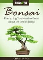 Bonsai - Everything You Need to Know About the Art of Bonsai ekitaplar by Chris Keros