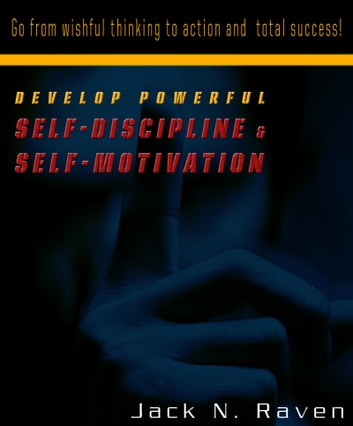 Develop Powerful Self-Discipline and Self-Motivation: Go From Wishful Thinking to Action and Total Success! ebook by Jack Raven