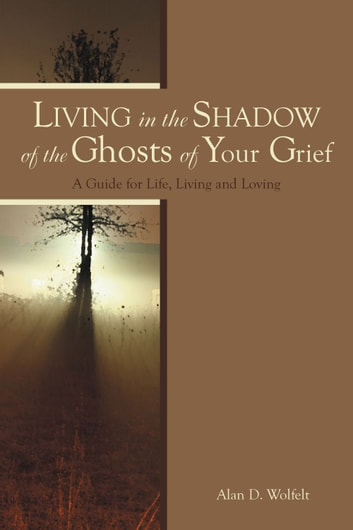 Living in the Shadow of the Ghosts of Your Grief - A Guide for Life, Living and Loving ebook by Alan D. Wolfelt, PhD
