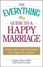 The Everything Guide to a Happy Marriage - Expert advice and information for a happy life together ebook by Stephen Martin, Victoria Costello