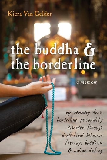 The Buddha and the Borderline - My Recovery from Borderline Personality Disorder through Dialectical Behavior Therapy, Buddhism, and ebook by Kiera Van Gelder