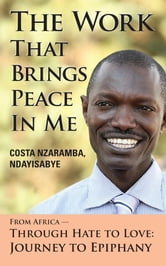 The Work That Brings Peace In Me - From Africa -- Through Hate to Love: Journey to Epiphany ebook by Costa Nzaramba Ndayisabye