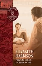 Mission Creek Mother-To-Be ebook by Elizabeth Harbison