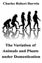 The Variation of Animals and Plants under Domestication ebook by Charles Robert Darwin