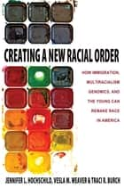 Creating a New Racial Order - How Immigration, Multiracialism, Genomics, and the Young Can Remake Race in America ebook by Jennifer L. Hochschild, Vesla M. Weaver, Traci R. Burch