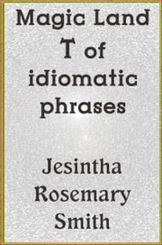 Magic Land T of idiomatic phrases ebook by Jesintha Rosemary Smith