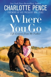 Where You Go - Life Lessons from My Father ekitaplar by Charlotte Pence, Mike Pence