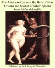 The American Cyclops, the Hero of New Orleans and Spoiler of Silver Spoons ebook by James Fairfax McLaughlin
