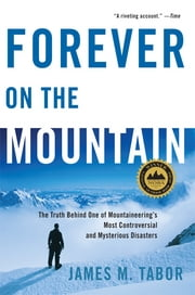 Forever on the Mountain: The Truth Behind One of Mountaineering's Most Controversial and Mysterious Disasters ebook by Kobo.Web.Store.Products.Fields.ContributorFieldViewModel
