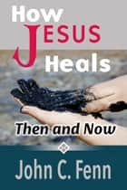 How Jesus Heals: Then and Now ebook by John C. Fenn