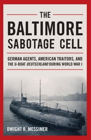 The Baltimore Sabotage Cell - German Agents, American Traitors, and the U-boat Deutschland During World War I ebook by Dwight R. Messimer