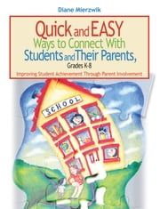 Quick and Easy Ways to Connect with Students and Their Parents, Grades K-8 - Improving Student Achievement Through Parent Involvement ebook by Diane Mierzwik