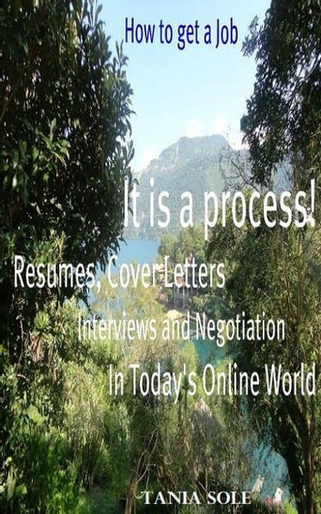 How to Get a Job: It is a process! Resumes, Cover Letters, Interviews and Negotiation in Today's Online World ebook by Tania Sole