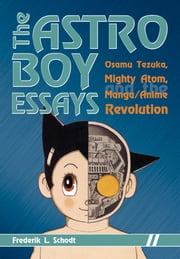The Astro Boy Essays - Osamu Tezuka, Mighty Atom, and the Manga/Anime Revolution ebook by Frederik L. Schodt