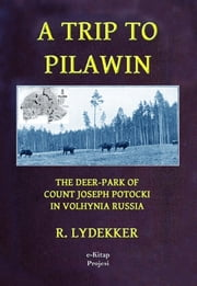 "A Trip to Pilawin - ""The Deer-Park of Count Joseph Potocki in Volhynia Russia"" ebook by R. Lydekker"