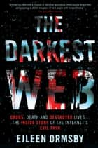 Darkest Web - Drugs, death and destroyed lives ... the inside story of the internet's evil twin ebook by Eileen Ormsby