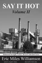 Say It Hot, Volume II: - Industrial Strength Essays on American Writers ebook by Eric Miles Williamson