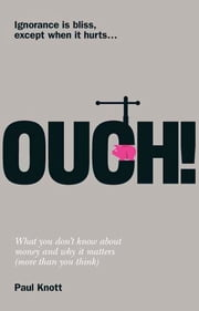 Ouch! - What you don't know about money and why it matters (more than you think) ebook by Paul Knott