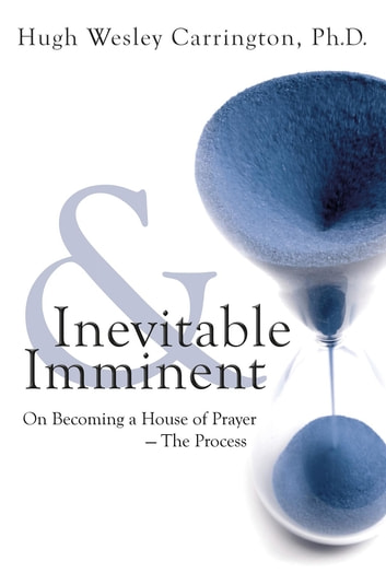 Inevitable and Imminent - On Becoming a House of Prayer - The Process ebook by Hugh Wesley Carrington