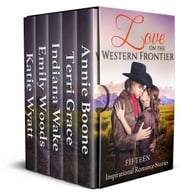 Love on the Western Frontier - Fifteen Inspirational Romance Stories ebook by Emily Woods, Annie Boone, Terri Grace,...