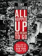 All Hopped Up and Ready to Go: Music from the Streets of New York 1927-77 ebook by Tony Fletcher