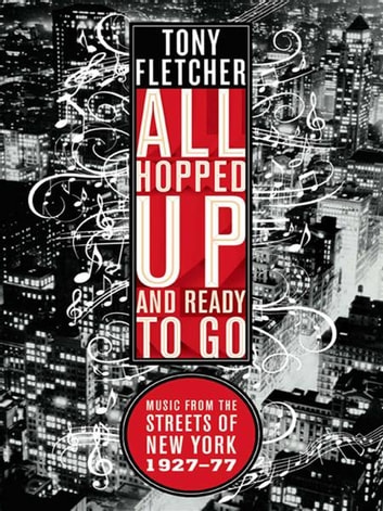 All Hopped Up and Ready to Go: Music from the Streets of New York 1927-77 - Music from the Streets of New York 1927–77 ebook by Tony Fletcher