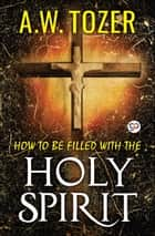 How to be filled with the Holy Spirit ebook by A. W. Tozer, GP Editors