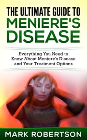 The Ultimate Guide to Meniere's Disease - Everything You Need to Know About Meniere's Disease and Your Treatment Options ebook by Mark Robertson