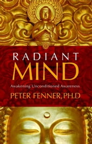 Radiant Mind - Awakening Unconditioned Awareness ebook by Peter Fenner, Ph.D.