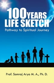100 YEARS LIFE SKETCH - Pathway to Spiritual Journey ebook by Prof. Somraj Arya M. A.,Ph. D.