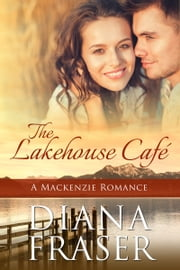 The Lakehouse Café (Book 6, The Mackenzies--Pete) ebook by Diana Fraser
