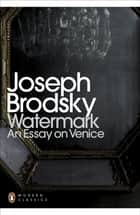 Watermark: An Essay on Venice ebook by Joseph Brodsky